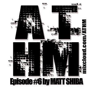 ATHM - episode #6 by Matt Shiba