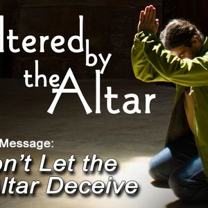 ALTERED BY THE ALTAR: Don't Let the Altar Deceive (Audio)