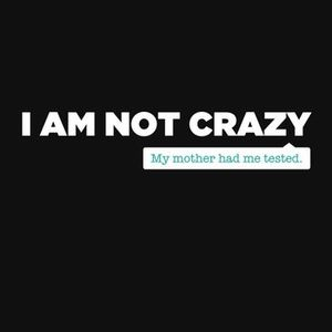 I'm not crazy, my mother had me tested
