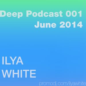 Ilya White - Deep Podcast 001 (June 2014)
