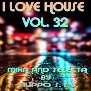 I LOVE HOUSE VOL. 32 MIXA AND SELECTA BY FILIPPO S.DJ
