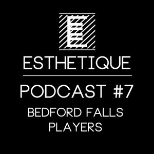 ESTHETIQUE - PODCAST #7 - BEDFORD FALLS PLAYERS