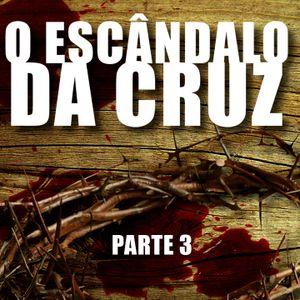 O escândalo da Cruz! - Parte 3