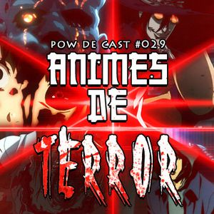 Pow de Cast #029 – Animes de Terror