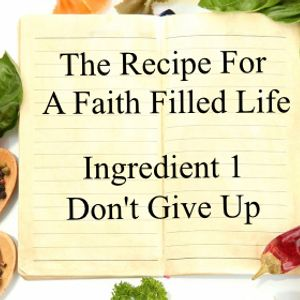 The Recipe For a Faith Filled Life: Ingredient 1 Don't Give Up - Paul McMahon - 4th September 2016