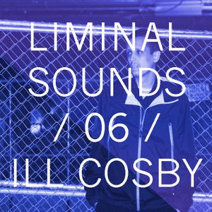 Liminal Sounds Vol.06: Ill Cosby