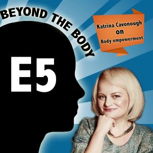 BEYOND THE BODY #5: KATRINA CAVONOUGH ON HOW TO EMPOWER YOUR BODY