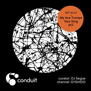 Conduit Set #112 | My Ace Trumps Your King Part 2 (curated by DJ Segue) [GYSHIDO]