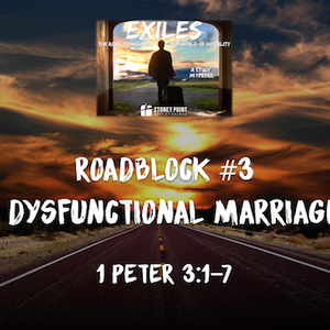 "Exiles Series- Roadblock #3 ""A Dysfunctional Marriage"" 1 Peter 3:1-7"