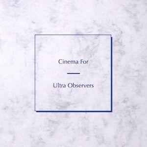 Cinema For Ultra Observers