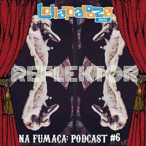 Na Fumaça: Podcast #6 - Lollapalooza 2014 & Reflektor