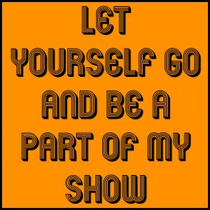 Let yourself go and be a part of my show
