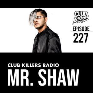 Club Killers Radio #227 - Mr. Shaw
