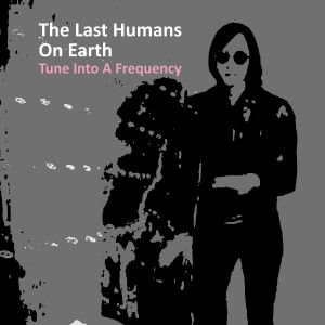 The Last Humans On Earth - Tune Into A Frequency (new single April 2014) + 2 tracks