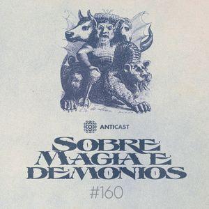 AntiCast 160 – Sobre Magia e Demônios