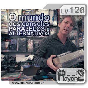 #221. Lv 126 - O Mundo Dos Consoles Paralelos E Alternativos