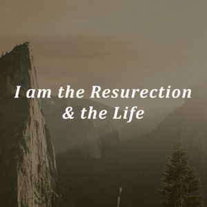 I am the resurrection & the life