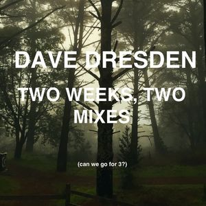 Dave Dresden - Two Weeks, Two Mixes (can we go for 3?)