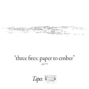 """Tapes #3: """"Three Fires (Paper To Ember)"""""""