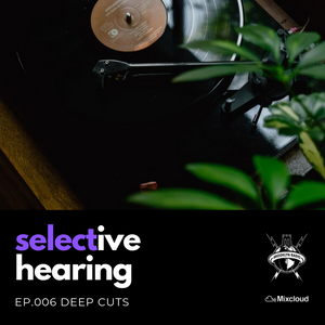 Selective Hearing Episode 006 - Deep Cuts