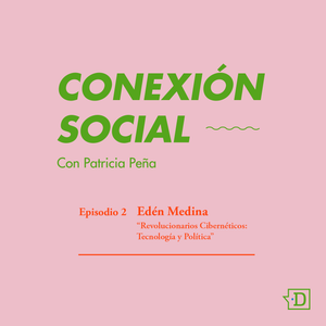 """Conexión Social: Episodio 02:  Edén Medina, """"Revolucionarios Cibernéticos: Tecnología y Política"""""""