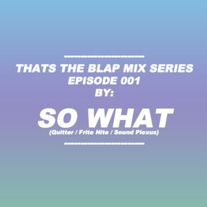 Episode 001 - SO WHAT (Quitter) - Thats The Blap Mix Series 001