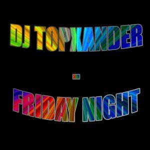 DJ TOPXANDER - FRIDAY NIGHT