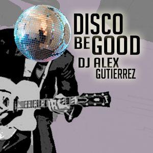 DISCO BE GOOD by DJ ALEX GUTIERREZ