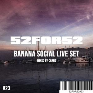 52FOR52#23 - BANANA SOCIAL LIVE SET - Mixed by Chang