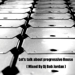 Let's talk about progressive House ( Mixed By Dj Bob Jordan )