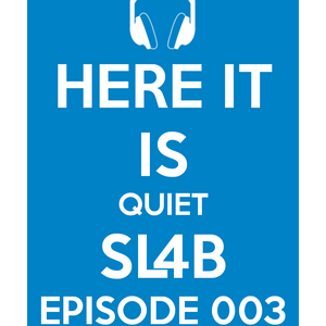 Here It Is Quiet SL4B Episode 003