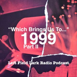 "Left Field Lark Radio Podcast: ""Which Brings us To..."" 1999, Part II"