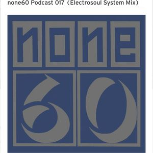 Electrosoul System - Guest mix for None60 (Podcast 017)