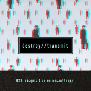 Destroy//Transmit. 023: Disquisition On Misanthropy