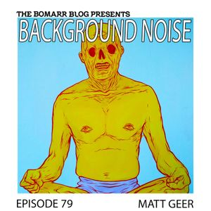 The Bomarr Blog Presents: The Background Noise Podcast Series, Episode 79: Matt Geer