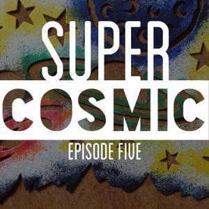 SuperCosmic - Episode Five