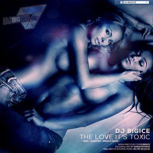 DJ BIGICE - The Love It's Toxic (DJ MIXTAPE)
