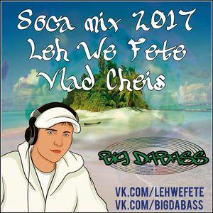 Vlad Cheis - Leh We Fete Soca Mix [2017]