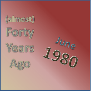 (Almost) Forty Years Ago =June 1980= part 2