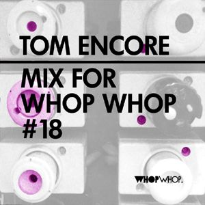 Tom Encore - Mix For Whopwhop #18