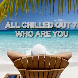 All Chilled Out 7 Who Are you
