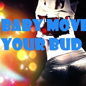 Baby move your bud