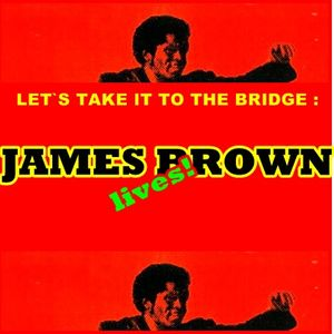 LET`S TAKE IT TO THE BRIDGE : JAMES BROWN LIVES!