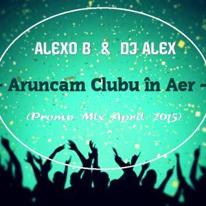 Alexo B & Dj Alex - Aruncam clubu în aer (Promo Mix April 2015)
