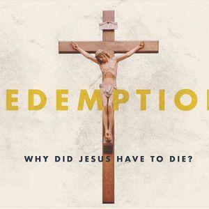 Redemption: Why Did Jesus Have To Die