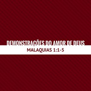 DEMONSTRAÇÕES DO AMOR DE DEUS - MALAQUIAS 1:1-5