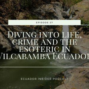 Diving into life, crime and the esoteric in Vilcabamba, Ecuador - Ecuador Insider Podcast #37