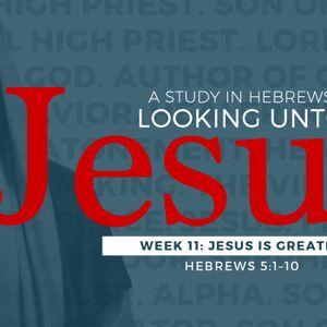 Jesus is Greater #11 in series on Hebrews Looking Unto Jesus