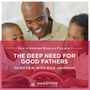 Best of Awesome Marriage Podcast: The Deep Need for Good Fathers - Interview with Rick Johnson