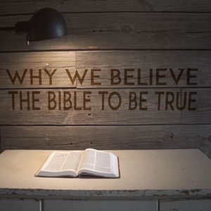 Why We Believe the Bible to be True